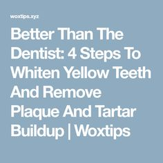 Better Than The Dentist: 4 Steps To Whiten Yellow Teeth And Remove Plaque And Tartar Buildup | Woxtips