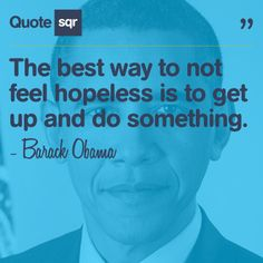 The best way to not feel hopeless is to get up and do something. - Barack Obama