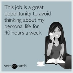 This job is a great opportunity to avoid thinking about my personal life for 40 hours a week.