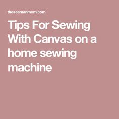 Tips For Sewing With Canvas on a home sewing machine