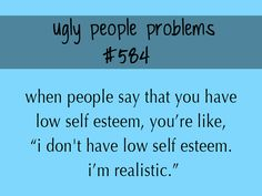 """When people say that you have low self esteem, you're like, """"I don't have low… Ugly People Quotes, Being Ugly Quotes, Ugly People Problems, Fat Girl Problems, Im Ugly, Ugly Girl, Low Self Esteem, Truth Hurts, I Can Relate"""