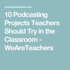 10 Podcasting Projects Teachers Should Try in the Classroom - WeAreTeachers