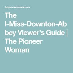 The I-Miss-Downton-Abbey Viewer's Guide | The Pioneer Woman