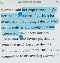 "Her experience taught her the importance of pushing for answers and dumping a doctor who seems neither knowledgeable nor interested. She checks doctors' credentials and favors physicians who also teach because she has found them to be ""more curious and committed to discovering answers. "" You Matter, Doctors, Doctor Who, Favors, Knowledge, Teaching, Sayings, Consciousness, Lyrics"