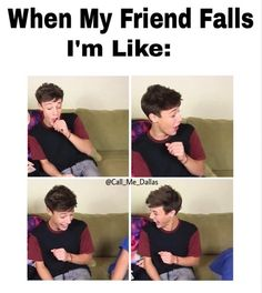 This is me when my friend falls