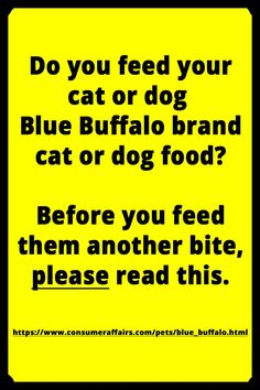 https://www.consumeraffairs.com/pets/blue_buffalo.html  Be an educated pet owner and do your homework on foods, flea & tick meds, etc., BEFORE you risk your pet's life.  Some products can be deadly and quickly. I lost a dog to a Rx medication that I had no idea death was a side effect for. Now I'm warning other pet owners to keep them from having that same regret I have for killing my dog.  Other products I've seen recently on message boards with negative side effects: Beneful, Bravecto…