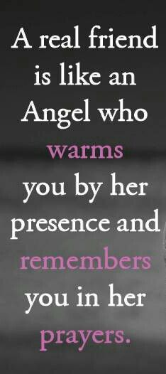 A real friend is like an Angel who warms you by her presence and remembers you in her prayers.