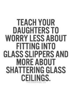 teach your daughters to worry less about fitting into glass slippers and more about shattering glass ceilings