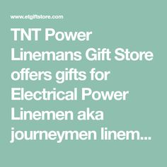 TNT Power Linemans Gift Store offers gifts for Electrical Power Linemen aka journeymen lineman and those who work the power lines! Visit our journeyman linemans gift store today and see what all the fuss is about! Window decals and stickers, lineman t-shirts, novelty gifts and unusual shock-your-socks off gifts for the electric lineman. www.etgiftstore.com