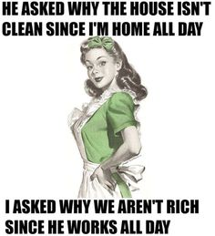 He asked me why the house isn't clean since I'm home all day. I asked him why we aren't rich since he works all day.