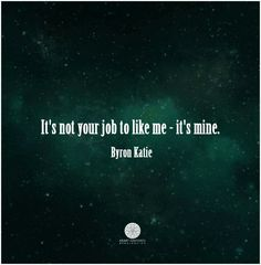 It's not your job to like me-it's mine.