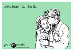 Shh...learn to like it...