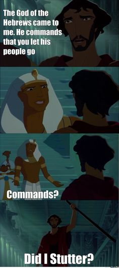 From The Prince of Egypt. Hahahaha this is just better because Moses actually had a speech impediment so his brother, Aaron, was sent to help him speak to Ramses