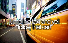 """Jump in a taxi and yell """"follow that car!"""" (lol I have to do it)"""