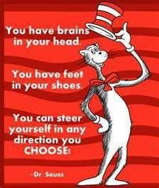 You have brains in your head. You have feet in your shoes.  You can steer yourself in any direction you CHOOSE. Dr. Seuss