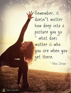 'Remember it doesn't matter how deep into a posture you go...what does matter is who you are when you get there.' - Max Strom #Quotation #Yoga