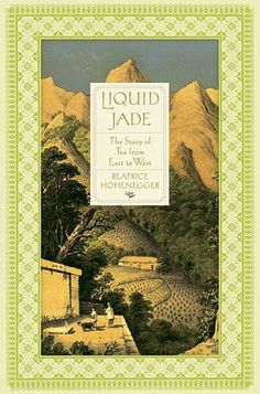 Liquid Jade: The Story of Tea From East to West by Beatrice Hohenegger http://www.bookscrolling.com/the-best-books-about-tea-of-all-time/