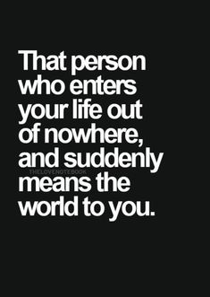 That person who enters your life out of nowhere and suddenly means the world to you.