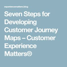 Seven Steps for Developing Customer Journey Maps – Customer Experience Matters®