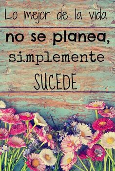 Lo mejor de la vida no se planea, simplemente sucede