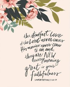"""""""The steadfast love of the Lord never ceases; his mercies never come to an end; they are new every morning; great is your faithfulness."""" Lam 3:22-23, ESV"""