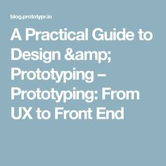 A Practical Guide to Design & Prototyping – Prototyping: From UX to Front End