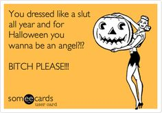 Funny Halloween Ecard: You dressed like a slut all year and for Halloween you wanna be an angel?!? BITCH PLEASE!!!