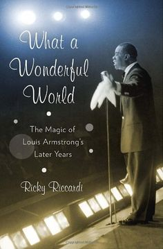 Ricky Riccardi - What a Wonderful World: The Magic of Louis Armstrong's Later Years [Hardcover]