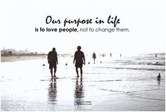 Our purpose in life is to love people, not to change them. - Symphony of Love
