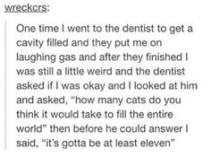 Laughing gas. Dentist. How many cats would it take to fill the world? It's gotta be at least ten. I mean, they're not wrong.