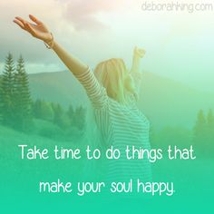 Inspirational Quote: Take time to do things that make your soul happy. Love & light, Deborah #EnergyHealing #Qotd #Wisdom