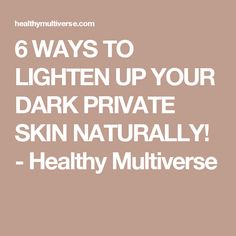 6 WAYS TO LIGHTEN UP YOUR DARK PRIVATE SKIN NATURALLY! - Healthy Multiverse