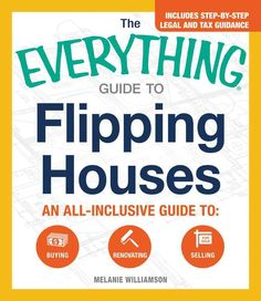 The Everything Guide to Flipping Houses: An all-inclusive guide to: Buying Renovating Selling