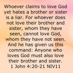 KJV IJOHN 4:20-21 If a man say, I love God, and hatteth his brother, he is a liar: for he that loveth not his brother whom he hath seen, how can he love God whom he hath not seen? 21 And this commandment have we from him, That he who loveth God love his brother also.