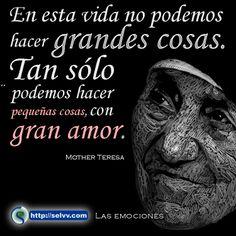 En esta vida no podemos hacer grandes cosas. Tan sólo podemos hacer pequeñas cosas, con gran amor. Mother Teresa. http://selvv.com/las-emociones/  #Selvv