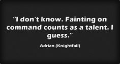 """""""I don't know. Fainting on command counts as a talent. I guess."""""""