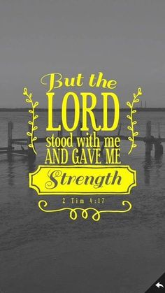 But the Lord stood with me and gave me strength 2 Tim 1:17