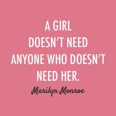 A Girl Doesn't Need Anyone Who Doesn't Need Her--Maryilyn Monroe