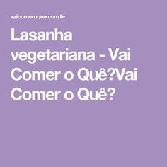 Lasanha vegetariana - Vai Comer o Quê?Vai Comer o Quê?