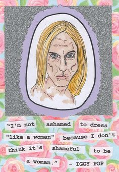 """I'm not ashamed to dress 'like a woman' because I don't think it's shameful to be a woman."" Iggy Pop <3"