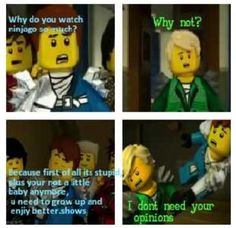 I don't care it is awesome! And if grown people can watch my little pony... We can watch Ninjago!!!!