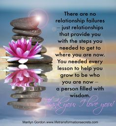 There are no relationship failures – just relationships that provide you with the steps you needed to get to where you are now. You needed every lesson to help you grow to be who you are now – a person filled with wisdom. Thank you; I love you. Marilyn Gordon.wwww.lifetransformationsecrets.com