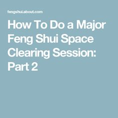 How To Do a Major Feng Shui Space Clearing Session: Part 2