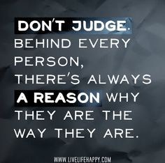 Don't judge. Behind every person, there's always a reason why they are the way they are.