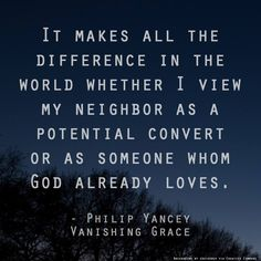 "It makes all the difference in the world whether I view my neighbor as a potential convert or as someone whom God already loves. – Philip Yancey, from his book ""Vanishing Grace"""