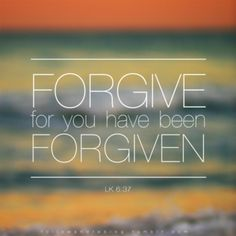 Luke 6:37... But really, we are SO expecting to receive forgiveness yet so stubborn and slow to give it... WE NEED JESUS
