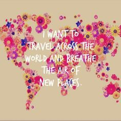 I want to travel across the world and breathe the air of new places, wanderlust.