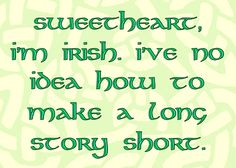 Must be my Irish ancestry coming out. Can't make a long story short either. Irish Quotes, Irish Sayings, Irish Proverbs, Erin Go Bragh, Irish Eyes Are Smiling, Irish Pride, Irish American, Irish Girls, Irish Blessing