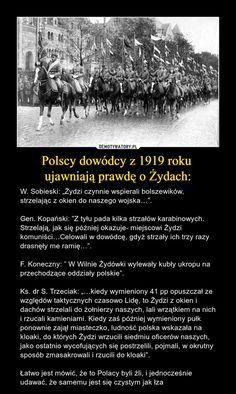 """Polscy dowódcy z 1919 roku ujawniają prawdę o Żydach: – W. Sobieski: """"Żydzi czynnie wspierali bolszewików, strzelając z okien do naszego wojska…"""".Gen. Kopański: """"Z tyłu pada kilka strzałów karabinowych. Strzelają, jak się później okazuje- miejscowi Żydzi komuniści…Celowali w dowódcę, gdyż strzały ich trzy razy drasnęły me ramię…"""".F. Koneczny: """" W Wilnie Żydówki wylewały kubły ukropu na przechodzące oddziały polskie"""".Ks. dr S. Trzeciak: """"…kiedy wymieniony 41 pp opuszczał ze względów… Poland History, Ancient History, Geology, Wwii, Memes, Pictures, Einstein, Origami, Hobbies"""