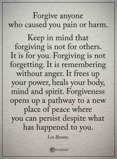 Forgive anyone who caused you pain or harm. Keep in mind that forgiving is not for others. Forgiving is not forgetting. It is remembering without anger. It frees up your power, heals your body, mind and spirit. Quotable Quotes, Wisdom Quotes, True Quotes, Great Quotes, Words Quotes, Wise Words, Quotes To Live By, Motivational Quotes, Sayings